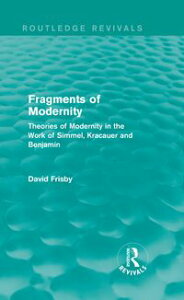 Fragments of Modernity (Routledge Revivals)Theories of Modernity in the Work of Simmel, Kracauer and Benjamin【電子書籍】[ David Frisby ]