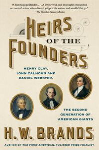 Heirs of the FoundersThe Epic Rivalry of Henry Clay, John Calhoun and Daniel Webster, the Second Generation of American Giants【電子書籍】[ H. W. Brands ]