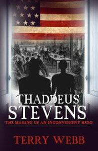 Thaddeus StevensThe Making of an Inconvenient Hero【電子書籍】[ Terry Webb ]