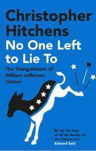 No One Left to Lie ToThe Triangulations of William Jefferson Clinton【電子書籍】[ Christopher Hitchens ]