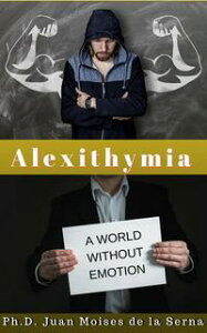 Alexithymia, A World Without Emotion【電子書籍】[ Juan Moises de la Serna ]