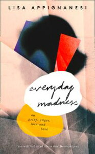 Everyday Madness: On Grief, Anger, Loss and Love【電子書籍】[ Lisa Appignanesi ]