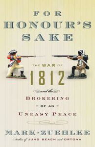 For Honour's SakeThe War of 1812 and the Brokering of an Uneasy Peace【電子書籍】[ Mark Zuehlke ]