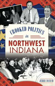 Crooked Politics in Northwest Indiana【電子書籍】[ Jerry Davich ]