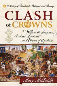 Clash of CrownsWilliam the Conqueror, Richard Lionheart, and Eleanor of AquitaineーA Story of Bloodshed, Betrayal, and Revenge【電子書籍】[ Mary McAuliffe ]