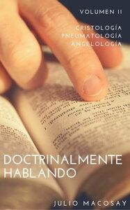 Doctrinalmente Hablando: Volumen II ー Cristolog?a, Pneumatolog?a y Angelolog?aDoctrinalmente Hablando, #2【電子書籍】[ Julio C. Macosay ]