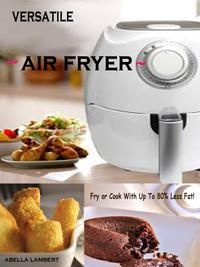 Versatile Air FryerFry or Cook With Up To 80% Less Fat!【電子書籍】[ Abella Lambert ]