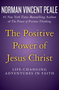 The Positive Power of Jesus ChristLife-Changing Adventures in Faith【電子書籍】[ Norman Vincent Peale ]