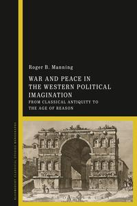 War and Peace in the Western Political ImaginationFrom Classical Antiquity to the Age of Reason【電子書籍】[ Dr Roger Manning ]