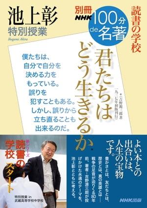 別冊NHK100分de名著 読書の学校 池上彰 特別授業 『君たちはどう生きるか』【電子書籍】[ 池上彰 ]