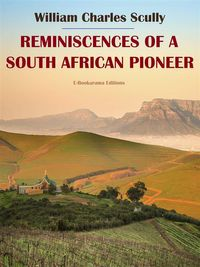 Reminiscences of a South African Pioneer【電子書籍】[ William Charles Scully ]