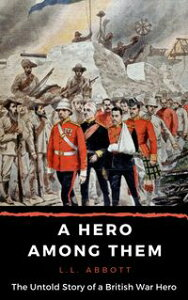 A Hero Among ThemThe Untold Story Of A True British Hero【電子書籍】[ L.L. Abbott ]