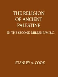 The Religion of Ancient Palestine in the Second Millennium B.C. in the Light of Arch?ology and the Inscriptions【電子書籍】[ Stanley A. Cook ]