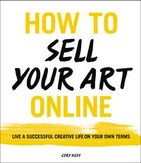 How to Sell Your Art OnlineLive a Successful Creative Life on Your Own Terms【電子書籍】[ Cory Huff ]