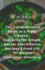 The Dr Sebi Diet: The Comprehensive Guide to a Plant-Based Diet with 100 Simple, Doctor Sebi Alkaline Recipes & Food List for Weight Loss, Liver Cleansing【電子書籍】[ Albert John ]