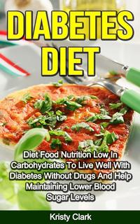 Diabetes Diet - Diet Food Nutrition Low In Carbohydrates To Live Well With Diabetes Without Drugs And Help Maintaining Lower Blood Sugar Levels.Diabetes Book Series, #4【電子書籍】[ Kristy Clark ]
