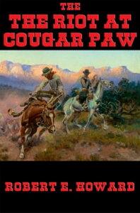 The Riot at Cougar Paw【電子書籍】[ Robert E. Howard ]