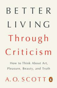 Better Living Through CriticismHow to Think About Art, Pleasure, Beauty, and Truth【電子書籍】[ A. O. Scott ]