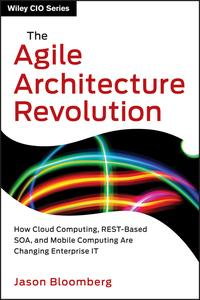 The Agile Architecture RevolutionHow Cloud Computing, REST-Based SOA, and Mobile Computing Are Changing Enterprise IT【電子書籍】[ Jason Bloomberg ]