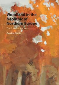 Woodland in the Neolithic of Northern EuropeThe Forest as Ancestor【電子書籍】[ Gordon Noble ]