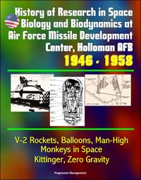 History of Research in Space Biology and Biodynamics at Air Force Missile Development Center, Holloman AFB, 1946: 1958 - V-2 Rockets, Balloons, Man-High, Monkeys in Space, Kittinger, Zero Gravity【電子書籍】[ Progressive Management ]