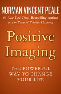 Positive ImagingThe Powerful Way to Change Your Life【電子書籍】[ Norman Vincent Peale ]