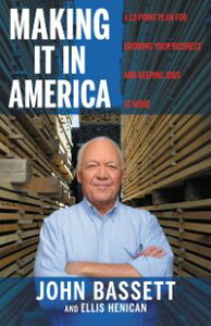 Making It in AmericaA 12-Point Plan for Growing Your Business and Keeping Jobs at Home【電子書籍】[ John Bassett ]