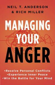 Managing Your AngerResolve Personal Conflicts, Experience Inner Peace, and Win the Battle for Your Mind【電子書籍】[ Neil T. Anderson ]