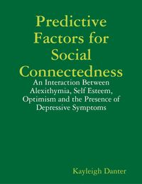 Predictive Factors for Social Connectedness: An Interaction Between Alexithymia, Self Esteem, Optimism and the Presence of Depressive Symptoms【電子書籍】[ Kayleigh Danter ]