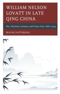 William Nelson Lovatt in Late Qing ChinaWar, Maritime Customs, and Treaty Ports, 1860?1904【電子書籍】[ Wayne Patterson ]