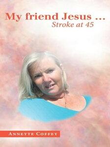 My Friend Jesus …Stroke at 45【電子書籍】[ Annette Coffey ]
