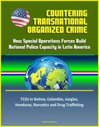 Countering Transnational Organized Crime: How Special Operations Forces Build National Police Capacity in Latin America - TCOs in Bolivia, Colombia, Junglas, Honduras, Narcotics and Drug Trafficking【電子書籍】[ Progressive Management ]