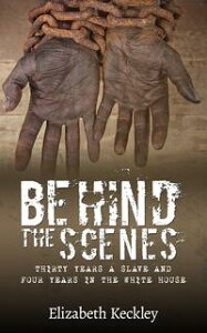 Behind The ScenesThirty Years a Slave and Four Years in the White House【電子書籍】[ Elizabeth Keckley ]