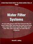 Water Filter SystemsAre you really going to drink that? Discover Why You Need A Water Filter, what they don't want you to know about water filter shower, water filter pitcher, pure water filter, brita water filter and water filter for re【電子書籍】