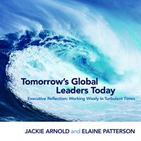 Tomorrow's Global Leaders Today: Executive ReflectionWorking Wisely in Turbulent Times【電子書籍】[ Jackie Arnold ]