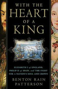 With the Heart of a KingElizabeth I of England, Philip II of Spain, and the Fight for a Nation's Soul and Crown【電子書籍】[ Benton Rain Patterson ]