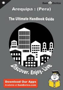 Ultimate Handbook Guide to Arequipa : (Peru) Travel GuideUltimate Handbook Guide to Arequipa : (Peru) Travel Guide【電子書籍】[ Paula Stgelais ]