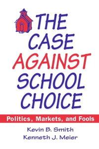 The Case Against School Choice: Politics, Markets and FoolsPolitics, Markets and Fools【電子書籍】[ Kevin B. Smith ]