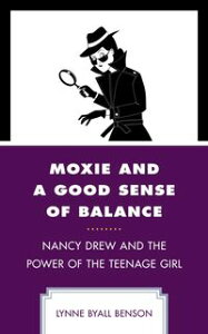Moxie and a Good Sense of BalanceNancy Drew and the Power of the Teenage Girl【電子書籍】[ Lynne Byall Benson ]