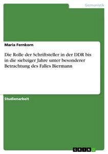 Die Rolle der Schriftsteller in der DDR bis in die siebziger Jahre unter besonderer Betrachtung des Falles Biermann【電子書籍】[ Maria Fernkorn ]
