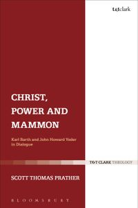 Christ, Power and MammonKarl Barth and John Howard Yoder in Dialogue【電子書籍】[ Dr Scott Thomas Prather ]
