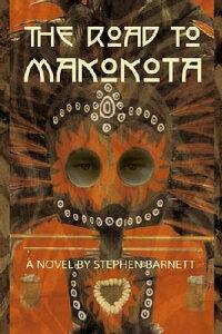 The Road To Makokota【電子書籍】[ Stephen Barnett ]