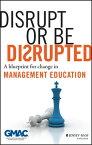 Disrupt or Be DisruptedA Blueprint for Change in Management Education【電子書籍】[ GMAC (Graduate Management Admission Council) ]