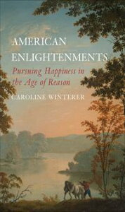 American EnlightenmentsPursuing Happiness in the Age of Reason【電子書籍】[ Caroline Winterer ]