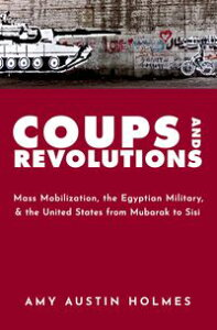 Coups and RevolutionsMass Mobilization, the Egyptian Military, and the United States from Mubarak to Sisi【電子書籍】[ Amy Austin Holmes ]