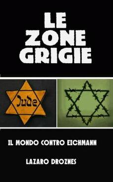 Le zone grigie: il mondo contro Eichmann【電子書籍】[ L?zaro Droznes ]