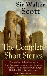 The Complete Short Stories of Sir Walter Scott: Chronicles of the Canongate, The Keepsake Stories, The Highland Widow, The Tapestried Chamber, Halidon Hill, Auchindrane and many moreFrom the Great Scottish Writer, Author of Waverly, Rob 【電子書籍】