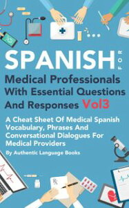 Spanish for Medical Professionals With Essential Questions and Responses Vol 3: A Cheat Sheet Of Medical Spanish Vocabulary, Phrases And Conversational Dialogues For Medical Providers【電子書籍】[ Authentic Language Books ]
