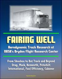 Fairing Well: Aerodynamic Truck Research at NASA's Dryden Flight Research Center - From Shoebox to Bat Truck and Beyond, Drag, Mack, Kenworth, Peterbilt, International, Fuel Efficiency, Cabover【電子書籍】[ Progressive Management ]