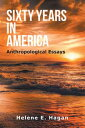 Sixty Years in AmericaAnthropological Essays【電子書籍】[ Helene E. Hagan ]